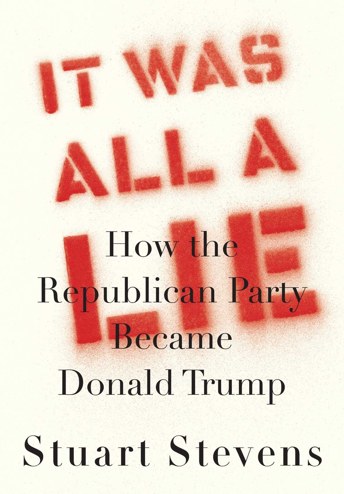 It Was All a Lie, by Stuart Stevens