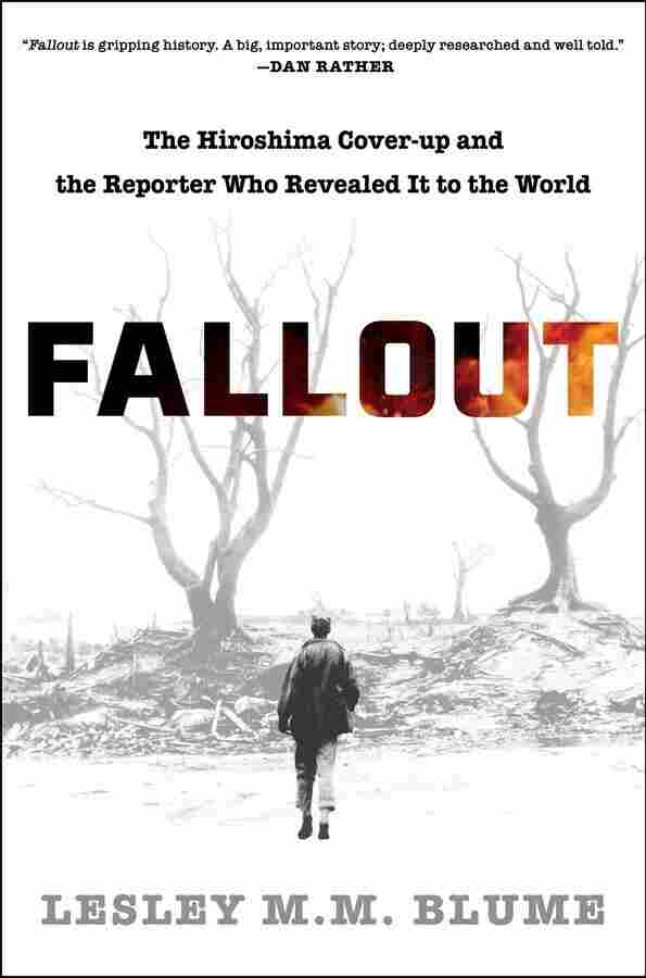 Fallout: The Hiroshima Cover-up and the Reporter Who Revealed It to the World, by Lesley M.M. Blume