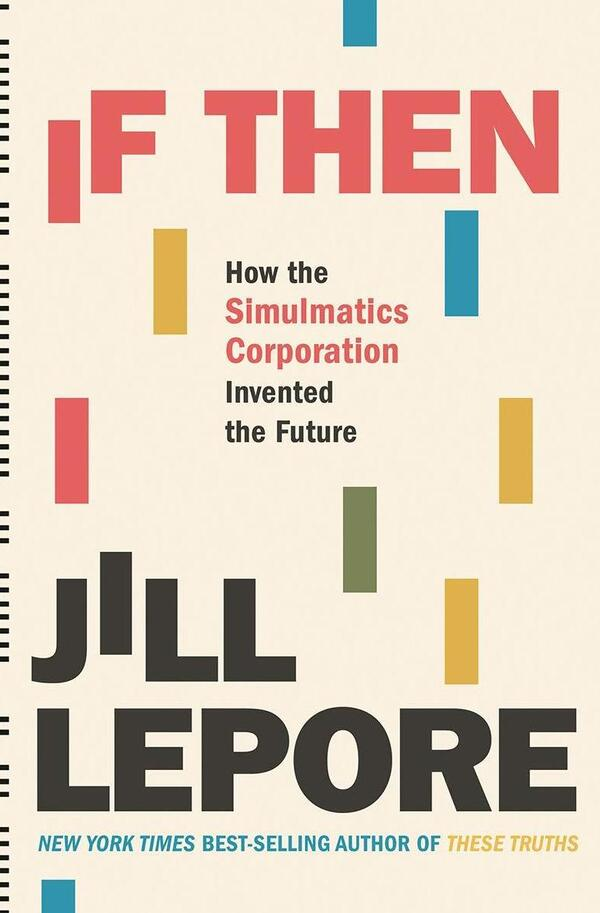 If Then: How the Simulmatics Corporation Invented the Future by Jill Lepore