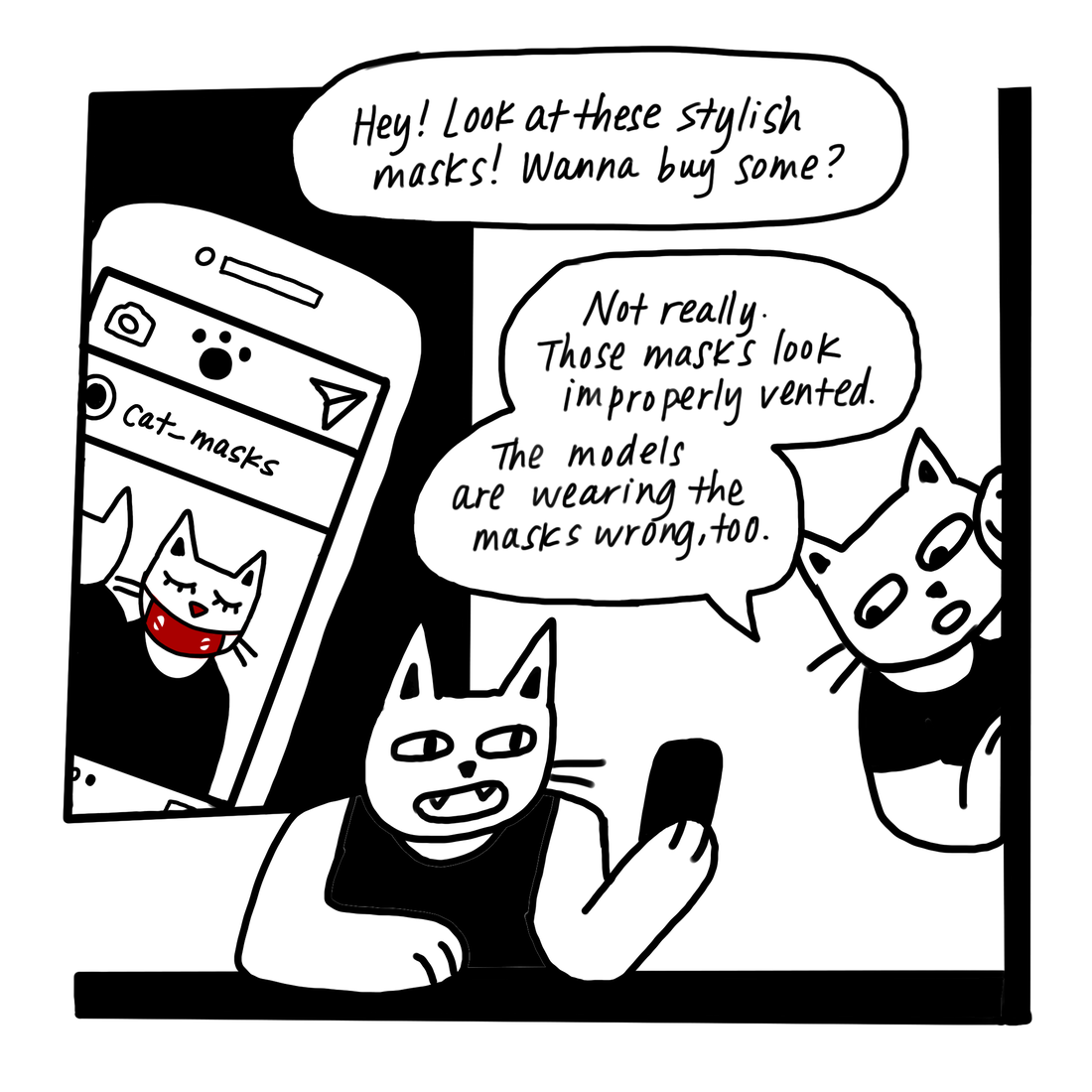 "One cat shows an ad for masks on their phone to their friend. ""Hey, look at these stylish masks! Wanna buy some?"" ""Not really,"" the friend replies, ""Those masks look improperly vented. The models are wearing the masks wrong too."""