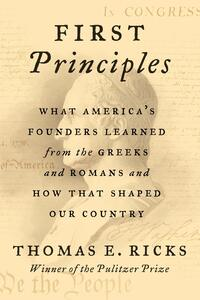 First Principles: What America's Founders Learned from the Greeks and Romans and How That Shaped Our Country, by Thomas Ricks