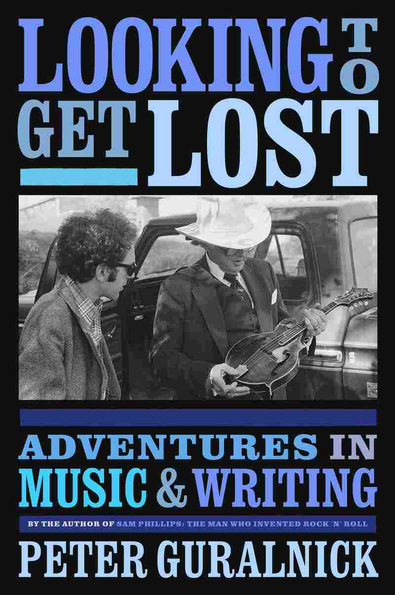 Looking to Get Lost: Adventures in Music and Writing, by Peter Guralnick