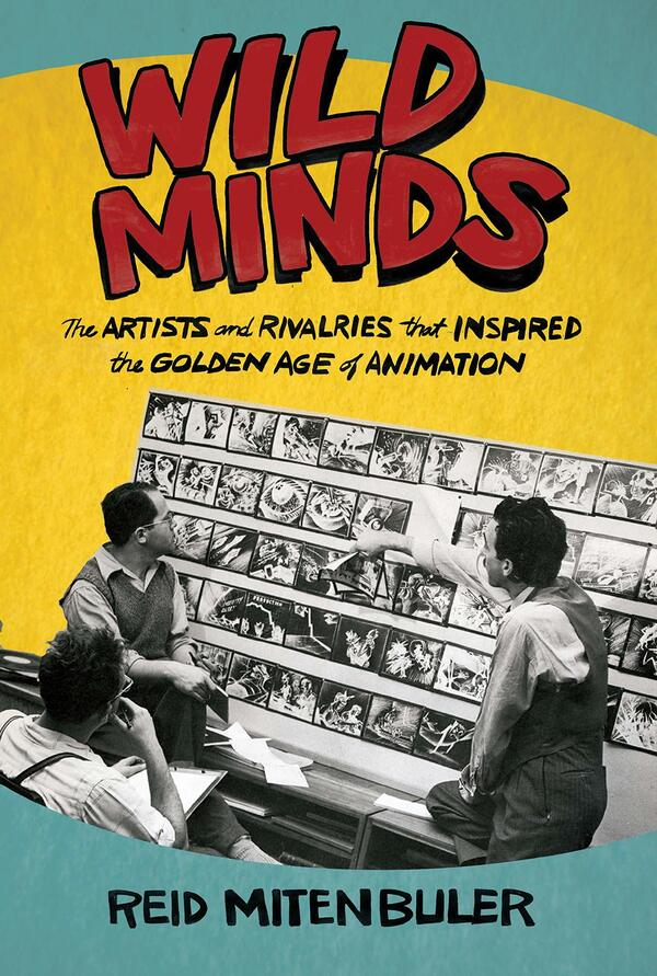 Wild Minds: The Artists and Rivalries That Inspired the Golden Age of Animation, by Reid Mitenbuler