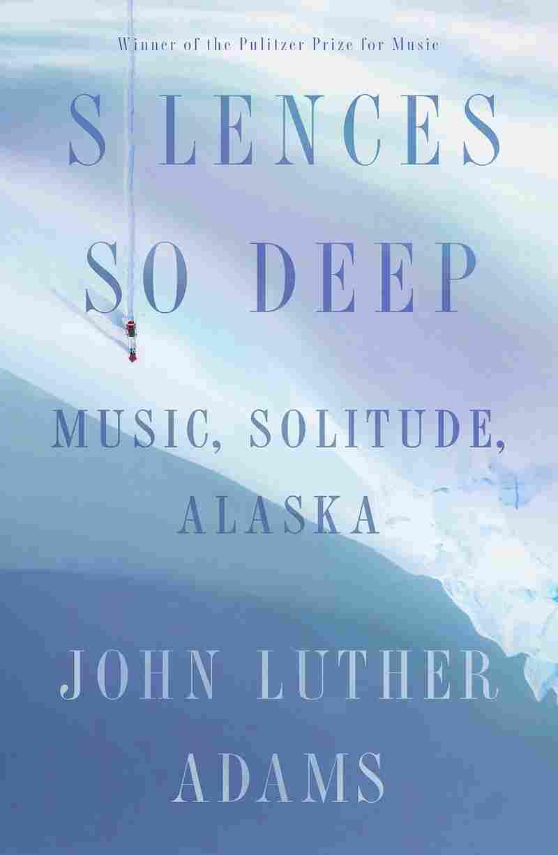 Silences So Deep: Music, Solitude, Alaska by John Luther Adams.