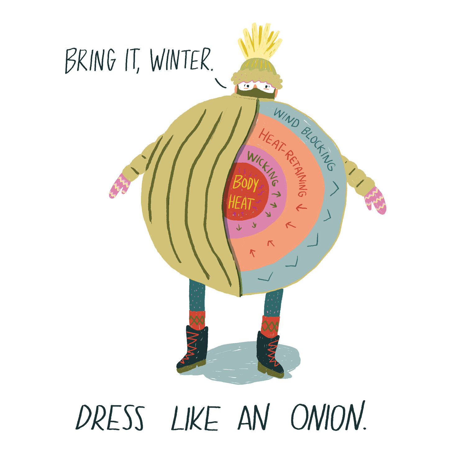 Dress like an onion: start with a sweat- wicking layer on the inside, then one to trap heat, and finish with one to block wind.