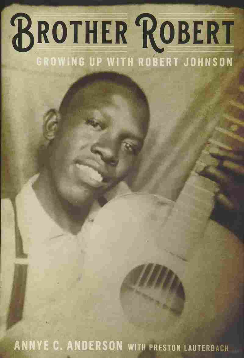 Brother Robert: Growing Up with Robert Johnson, by Annye C. Anderson with Preston Lauterbach.