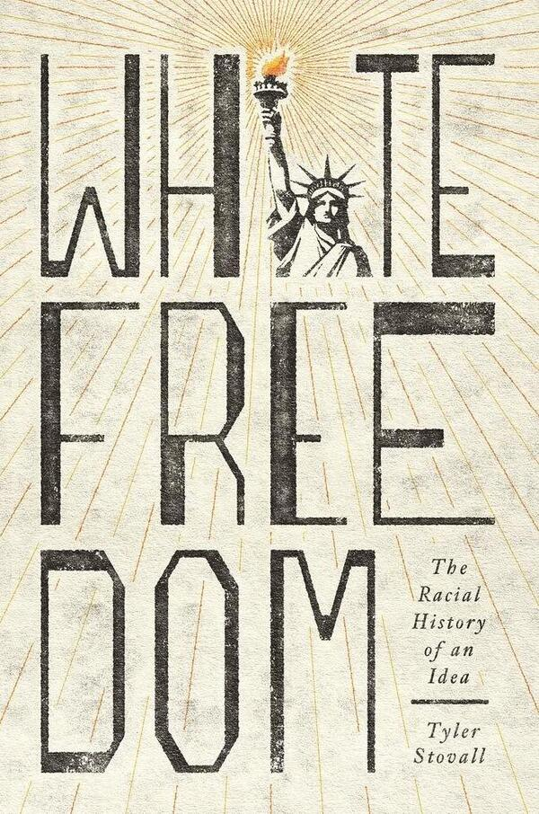 White Freedom: The Racial History of an Idea, by Tyler Stovall