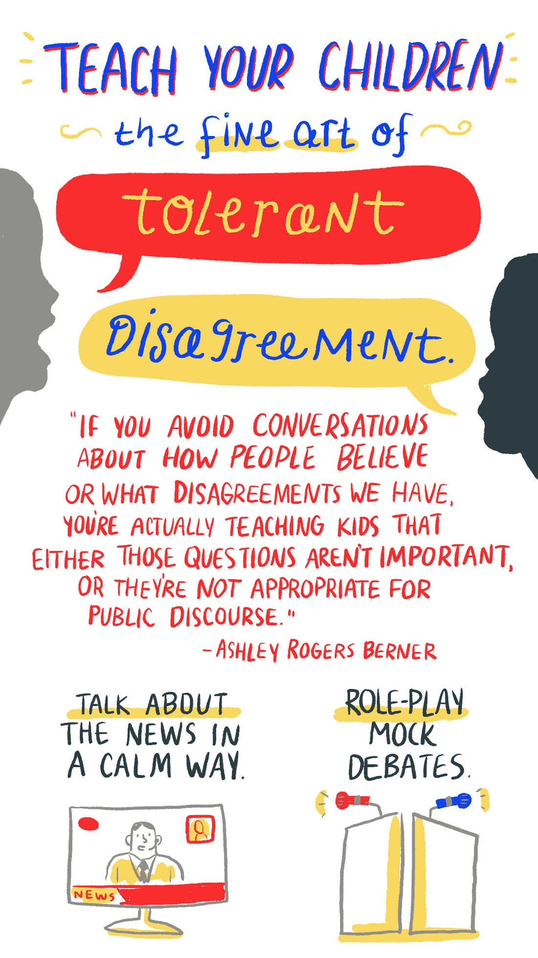 """Teach your children the fine art of tolerant disagreement. """"If you avoid conversations about how people believe or what disagreements we have, you're actually teaching kids that either those questions aren't important, or they're not appropriate for public discourse."""" -Ashley Rogers Berner."""