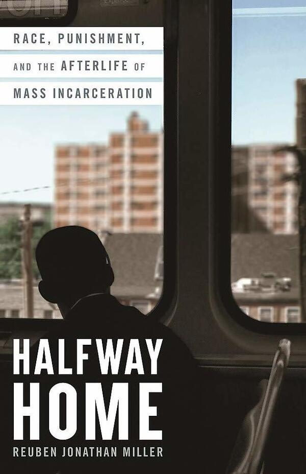 Halfway Home: Race, Punishment, and the Afterlife of Mass Incarceration, by Reuben Jonathan Miller