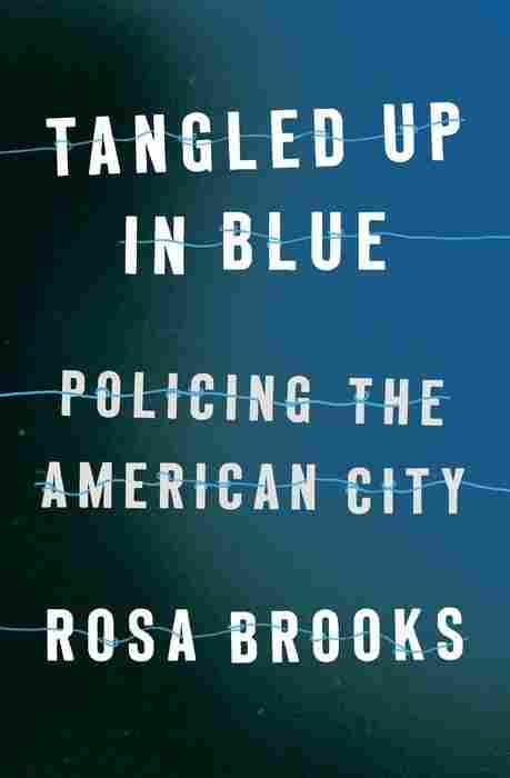 Tangled Up in Blue: Policing The American City, by Rosa Brooks