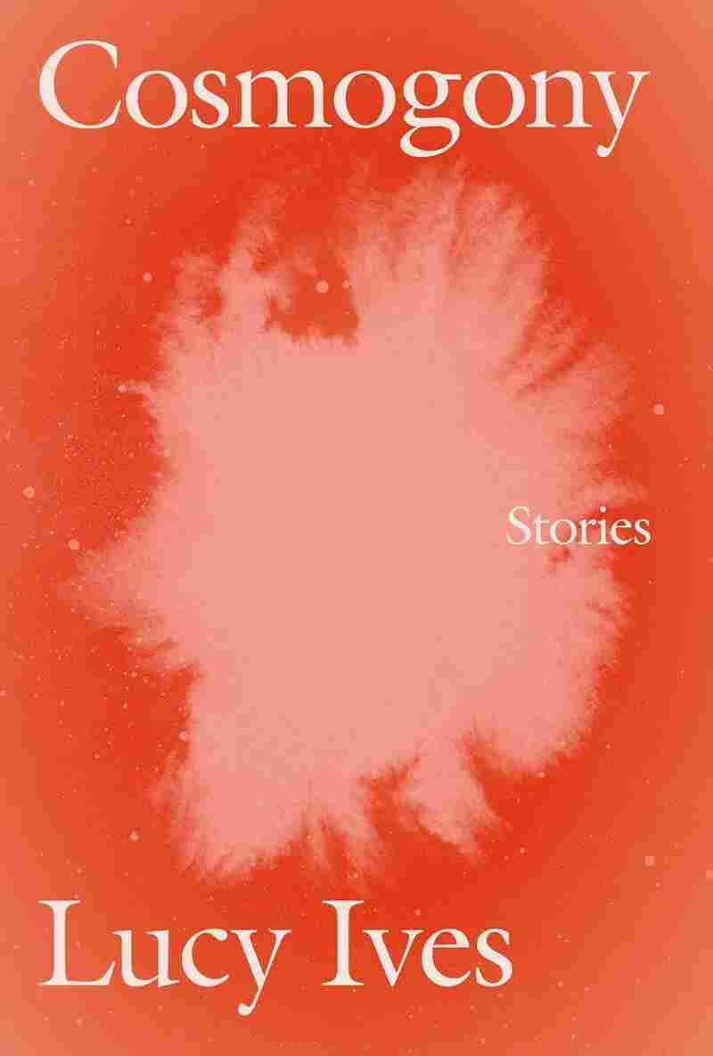 Cosmogony: Stories, by Lucy Ives