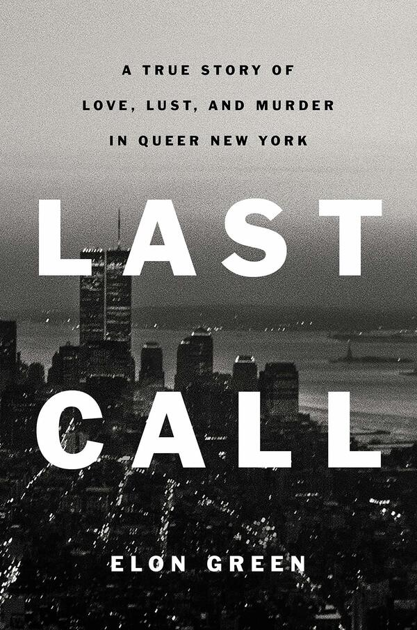 Last Call: A True Story of Love, Lust, and Murder in Queer New York, by Elon Green