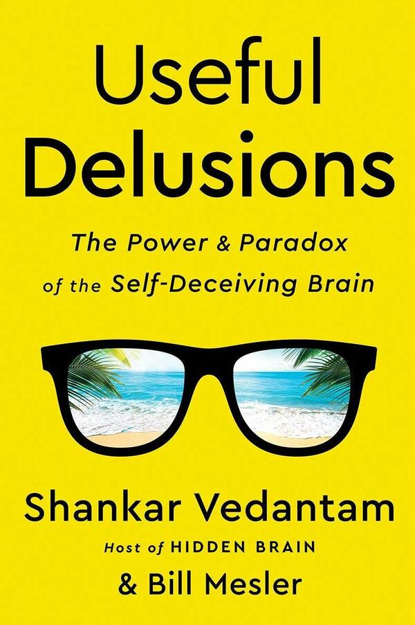 Useful Delusions: The Power and Paradox of the Self-Deceiving Brain, by Shankar Vedantam and Bill Mesler