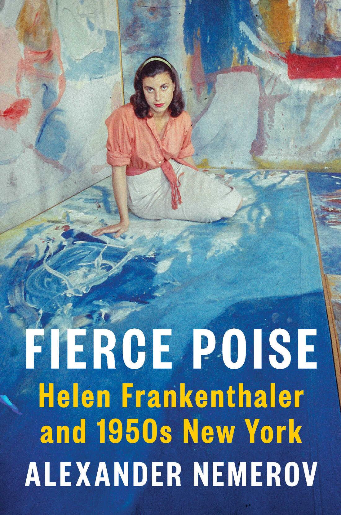 Fierce Poise: Helen Frankenthaler and 1950s New York by Alexander Nemerov