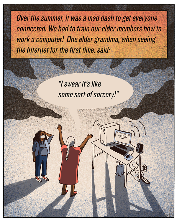 """Over the summer, it was a mad dash to get everyone connected. We had to train our elder members how to work a computer! One elder grandma, when seeing the Internet for the first time, said:  """"I swear it's like some sort of sorcery!"""