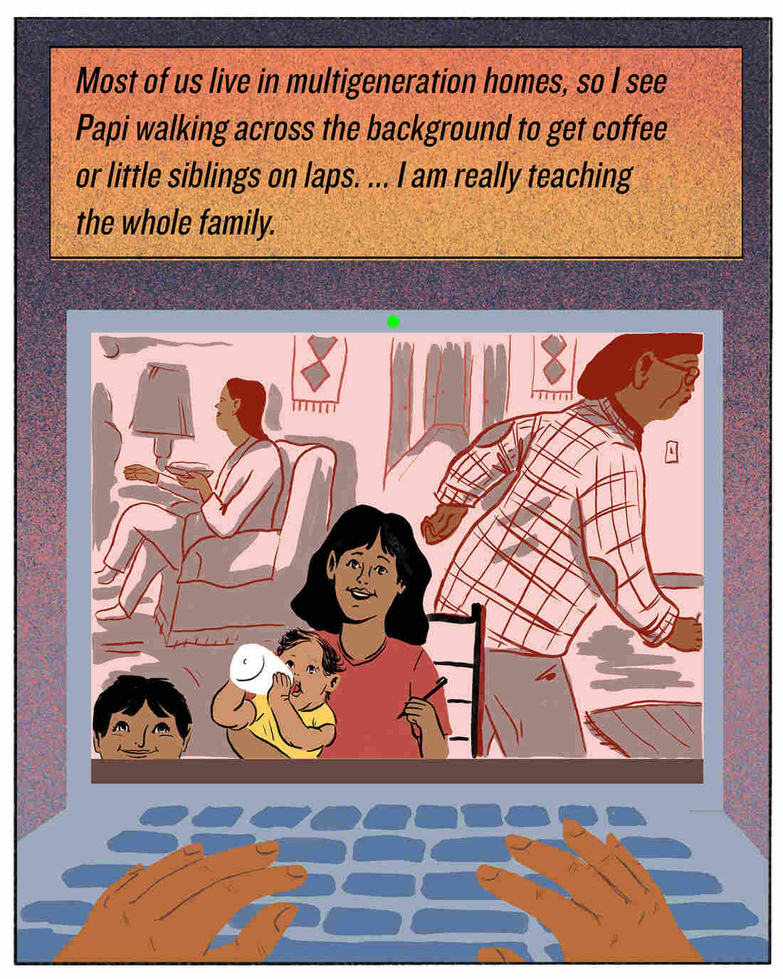 Most of us live in multigeneration homes, so I see Papi walking across the background to get coffee or little siblings on laps. ... I am really teaching the whole family.