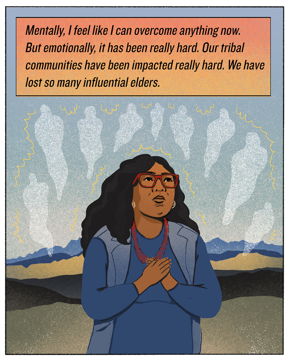 Mentally, I feel like I can overcome anything now. But emotionally, it has been really hard. Our tribal communities have been impacted really hard. We have lost so many influential elders.