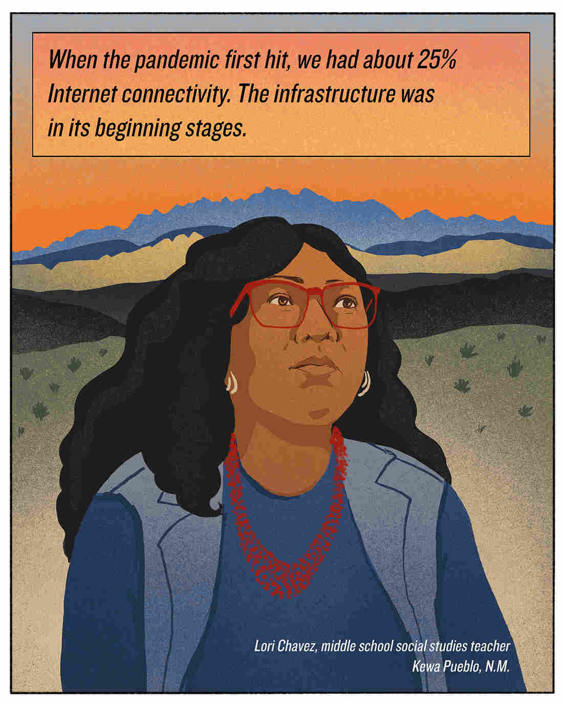 """When the pandemic first hit, we had about 25% Internet connectivity. The infrastructure was in its beginning stages."" Lori Chavez, middle school social studies teacher, Kewa Pueblo, N.M."