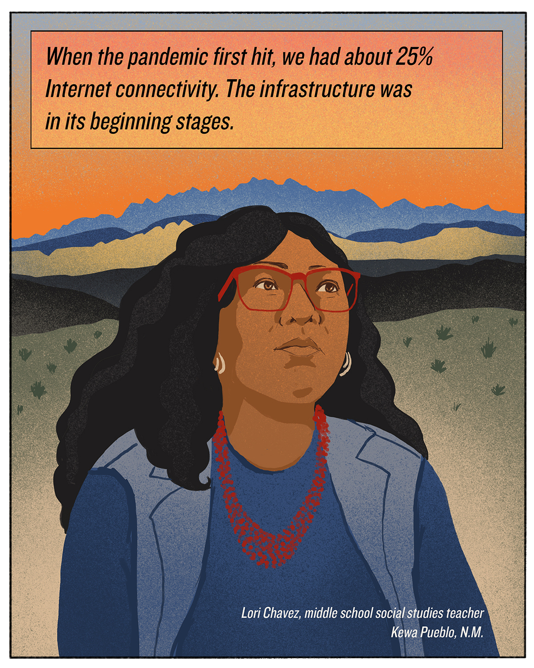 """""""When the pandemic first hit, we had about 25% Internet connectivity. The infrastructure was in its beginning stages."""" Lori Chavez, middle school social studies teacher, Kewa Pueblo, N.M."""