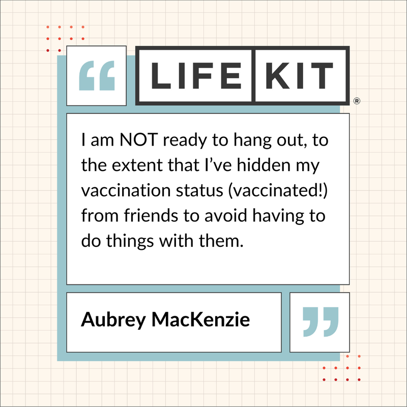 "A Life Kit-branded quote card that reads: ""I am NOT ready to hang out, to the extent that I've hidden my vaccination status (vaccinated!) from friends to avoid having to do things with them."" — Aubrey MacKenzie"