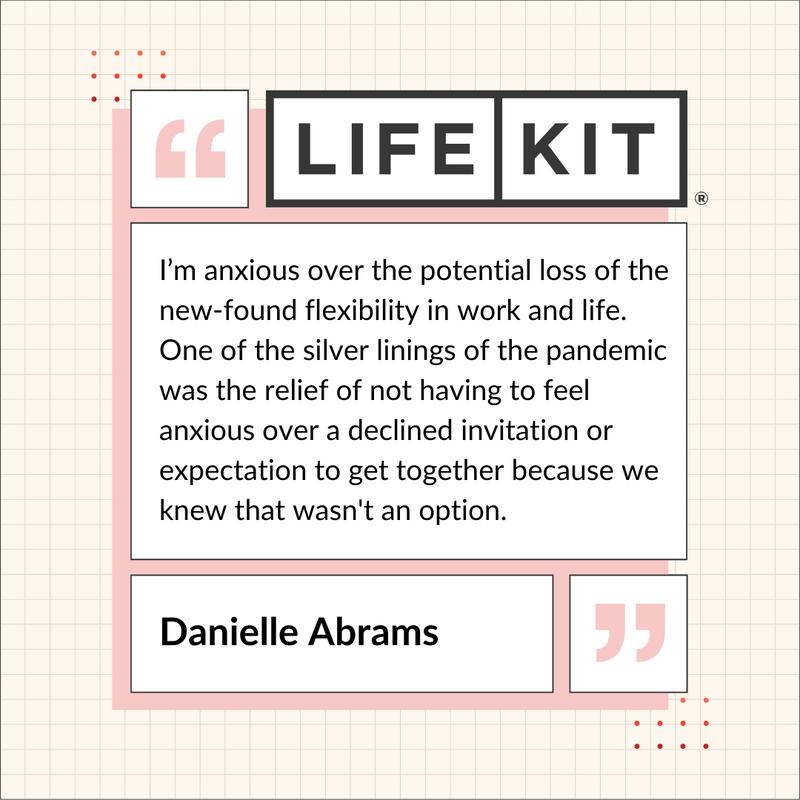 """Ένα απόσπασμα με επωνυμία Life Kit που αναφέρει: """"Ανησυχώ για την πιθανή απώλεια νέας ευελιξίας στην εργασία και τη ζωή.  Μία ασημένια πτυχή της πανδημίας ήταν η άνεση να μην χρειάζεται να ανησυχείτε για μια απορριφθείσα πρόσκληση ή να περιμένουμε να συναντηθούμε γιατί γνωρίζαμε ότι αυτό δεν ήταν επιλογή."""" Ντάνιελ Άμπραμς"""