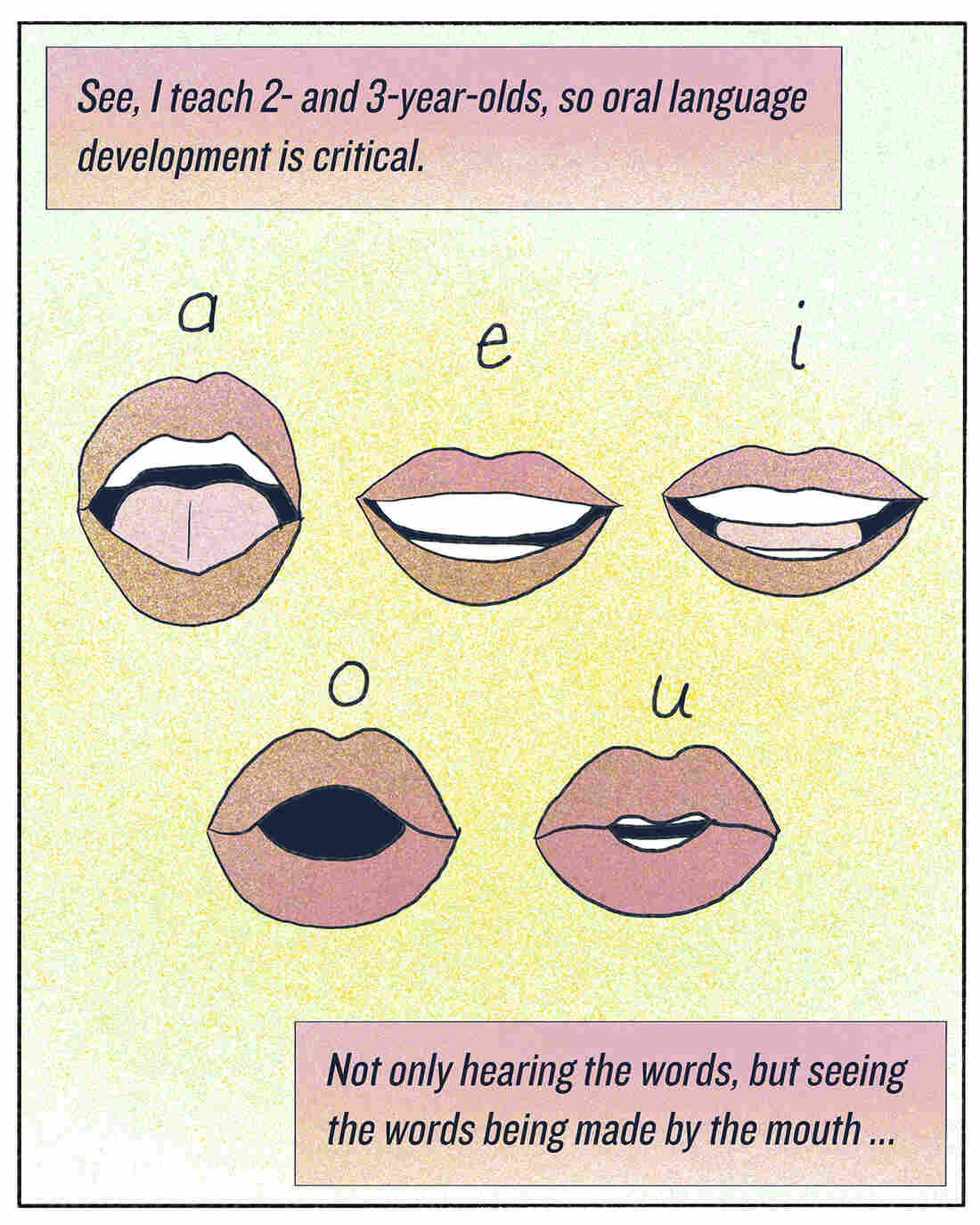 """""""See, I teach 2- and 3-year-olds, so oral language development is critical. Not only hearing the words, but seeing the words being made by the mouth ..."""""""