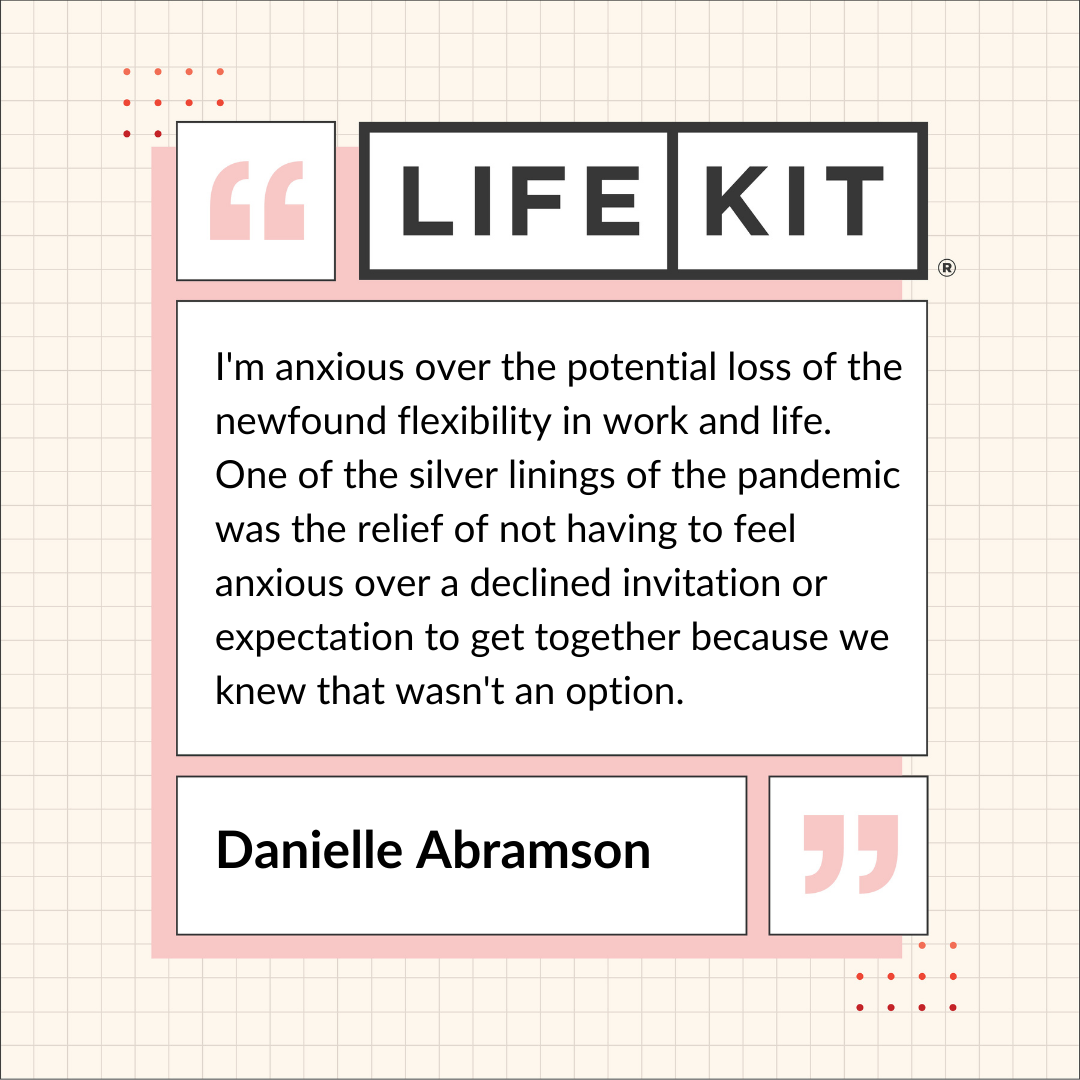 "A Life Kit-branded quote card that reads: ""I'm anxious over the potential loss of the new-found flexibility in work and life. One of the silver linings of the pandemic was the relief of not having to feel anxious over a declined invitation or expectation to get together because we knew that wasn't an option."" — Danielle Abramson"