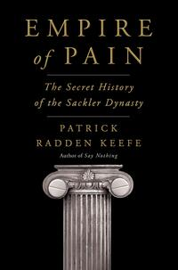 Empire of Pain: The Secret History of the Sackler Dynasty by Patrick Radden Keefe