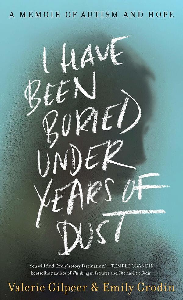 I Have Been Buried Under Years of Dust: A Memoir of Autism and Hope, by Valerie Gilpeer and Emily Grodin.