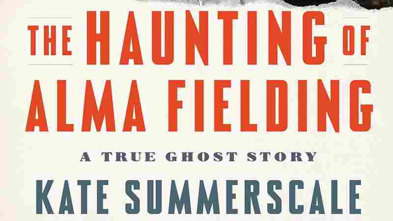'The Haunting Of Alma Fielding' Is A Ghost Story — And A Tale Of Power And Fear