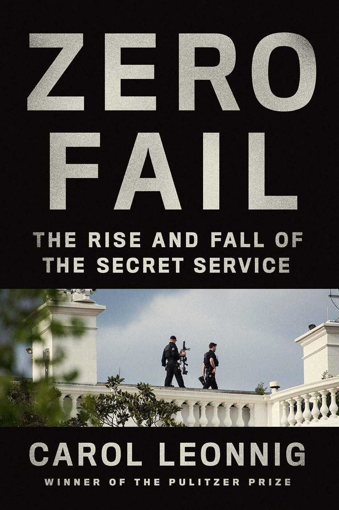 Zero Fail: The Rise and Fall of the Secret Service by Carol Leonnig