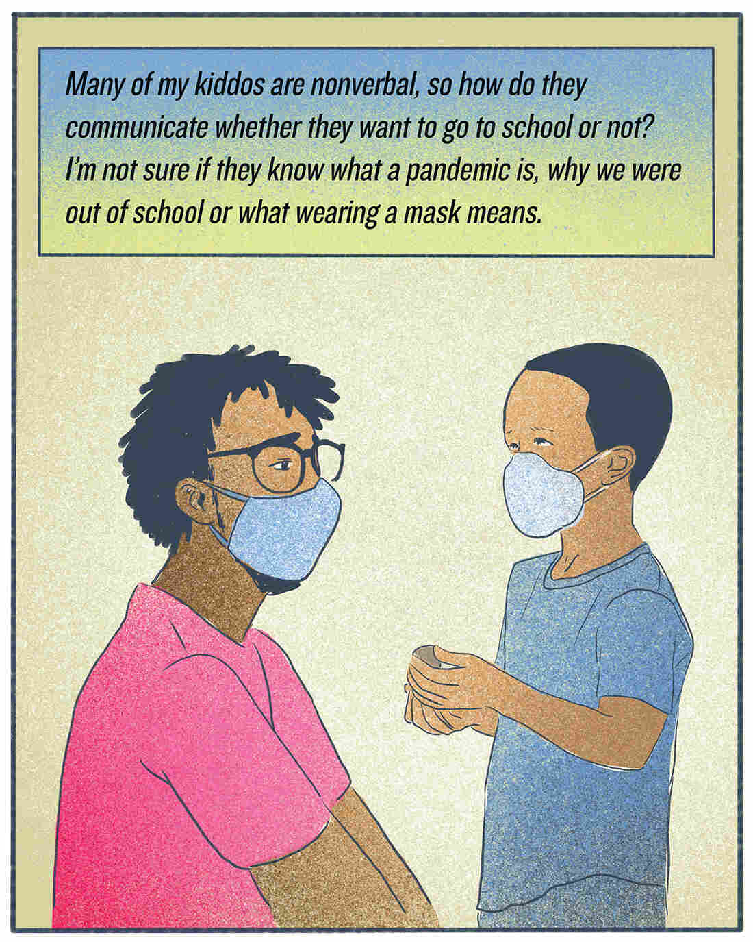 """""""Many of my kiddos are nonverbal, so how do they communicate whether they want to go to school or not? I'm not sure if they know what a pandemic is, why we were out of school or what wearing a mask means."""""""