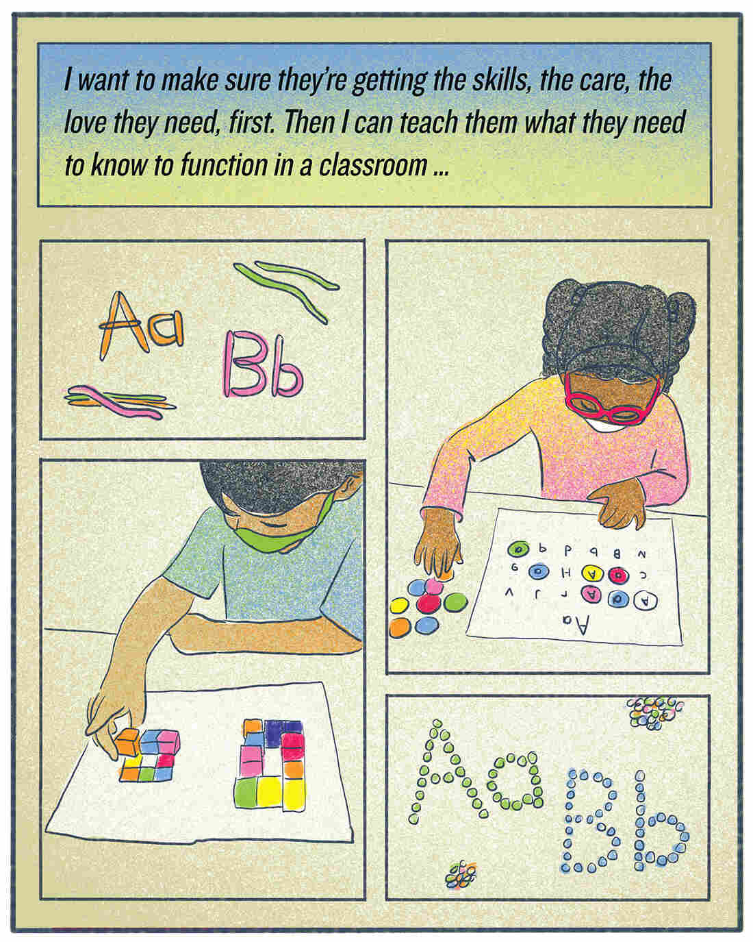 """""""I want to make sure they're getting the skills, the care, the love they need, first. Then I can teach them what they need to know to function in a classroom."""""""