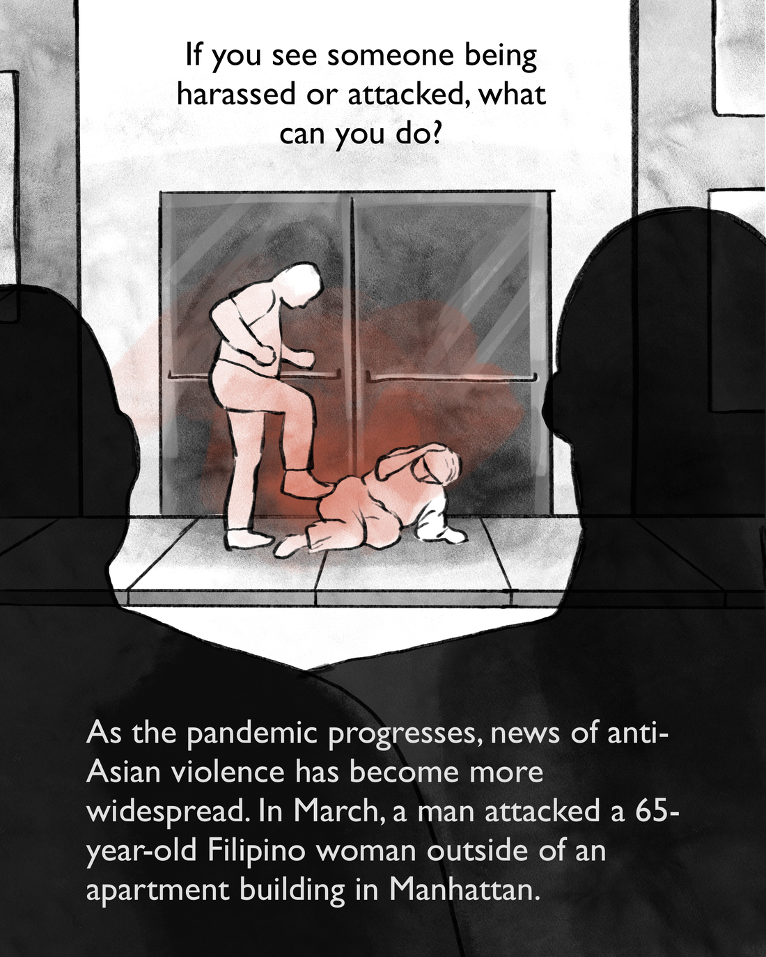 If you see someone being harassed or attacked, what can you do? As the pandemic progresses, news of anti-Asian violence has become more widespread. In March, a man attacked a 65-year-old Filipino woman outside of an apartment building in Manhattan. [Image description: A man kicks an elderly woman on the ground as bystanders look on.]