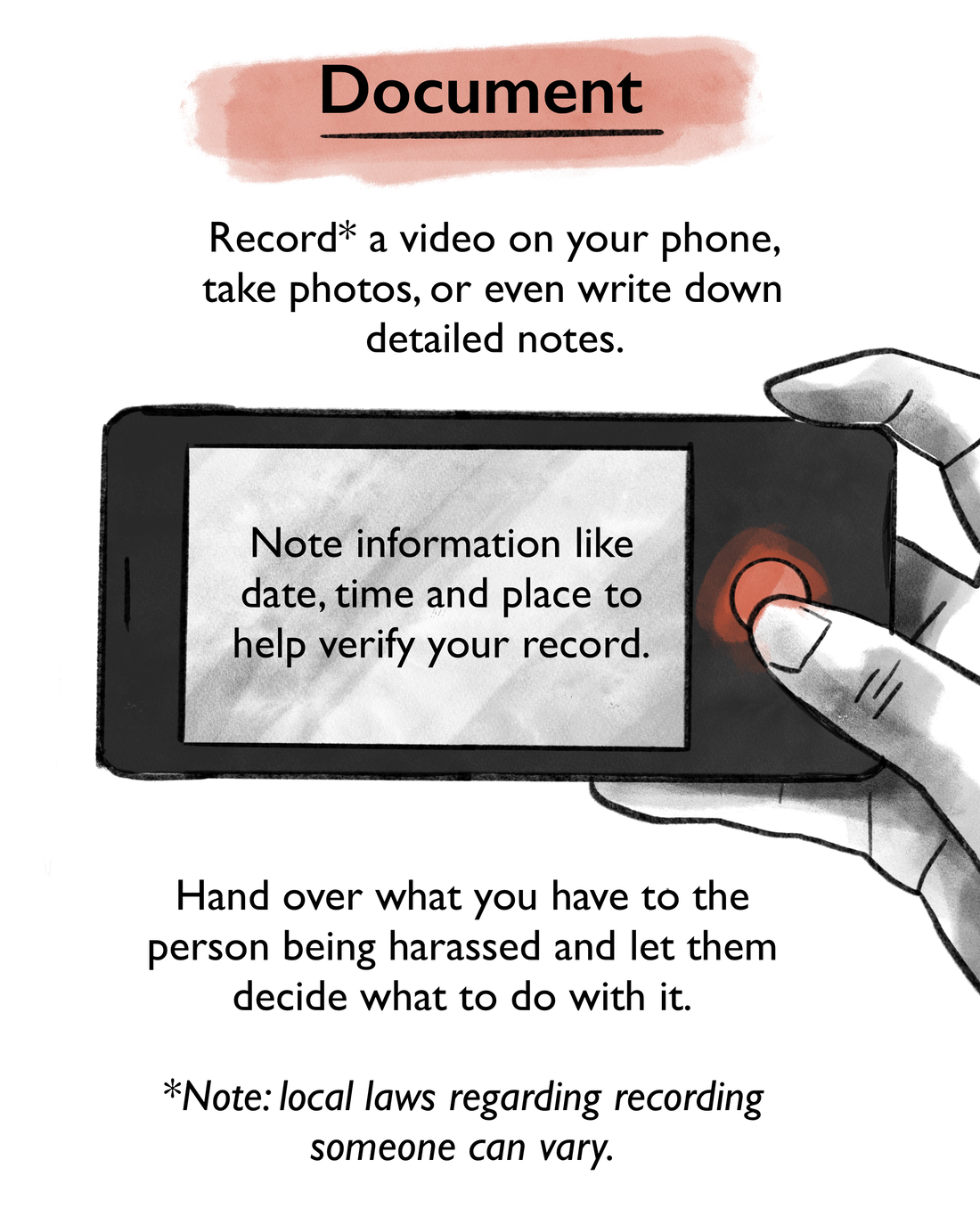 Record a video on your phone, take photos, or even write down detailed notes. Note information like date, time and place to help verify your record. Hand over what you have to the person being harassed and let them decide what to do with it. Note: local laws regarding recording someone can vary.
