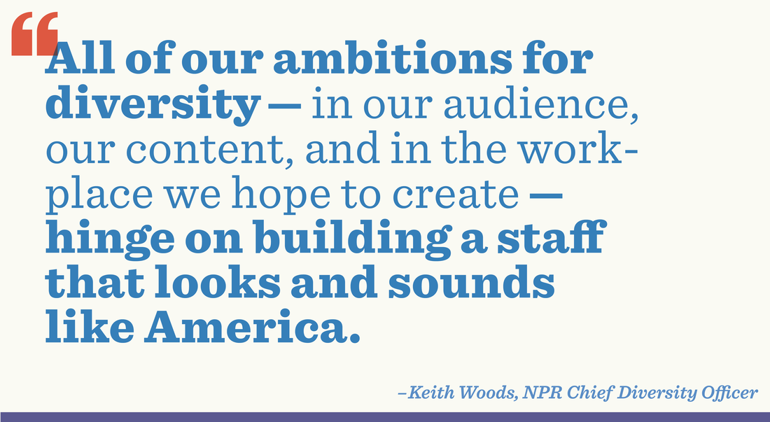 """""""All of our ambitions for diversity —in our audience, our content, and in the workplace we hope to create — hinge on building a staff that looks and sounds like America."""" - Keith Woods, NPR Chief Diversity Officer"""