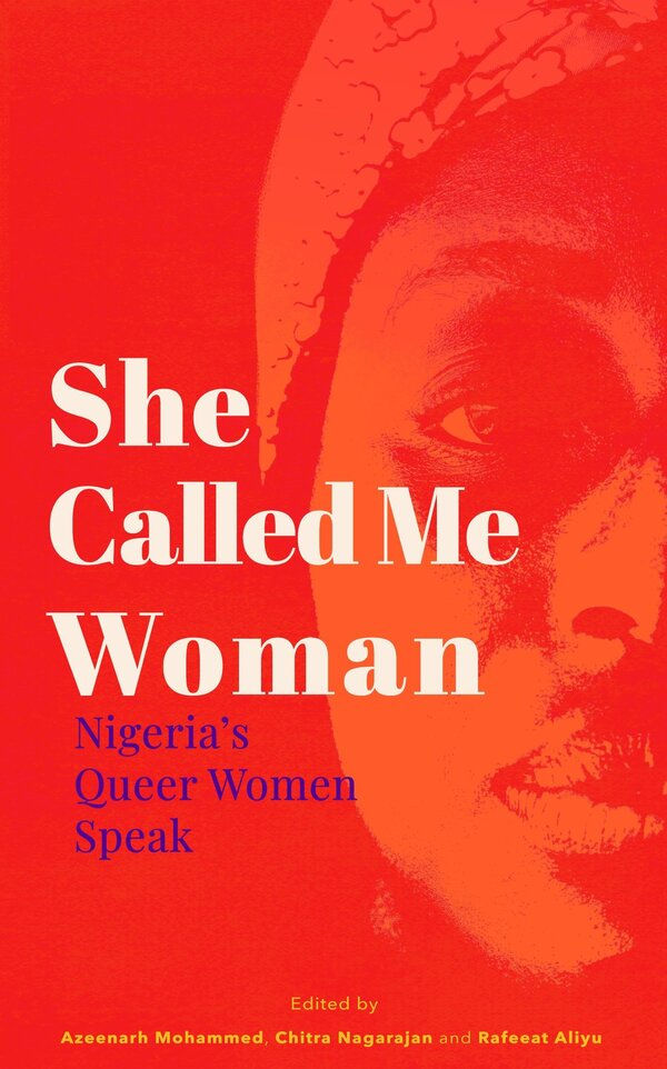 She Called Me Woman: Nigeria's Queer Women Speak, edited by Azeenarh Mohammed, Chitra Nagarajan and Rafeeat Aliyu