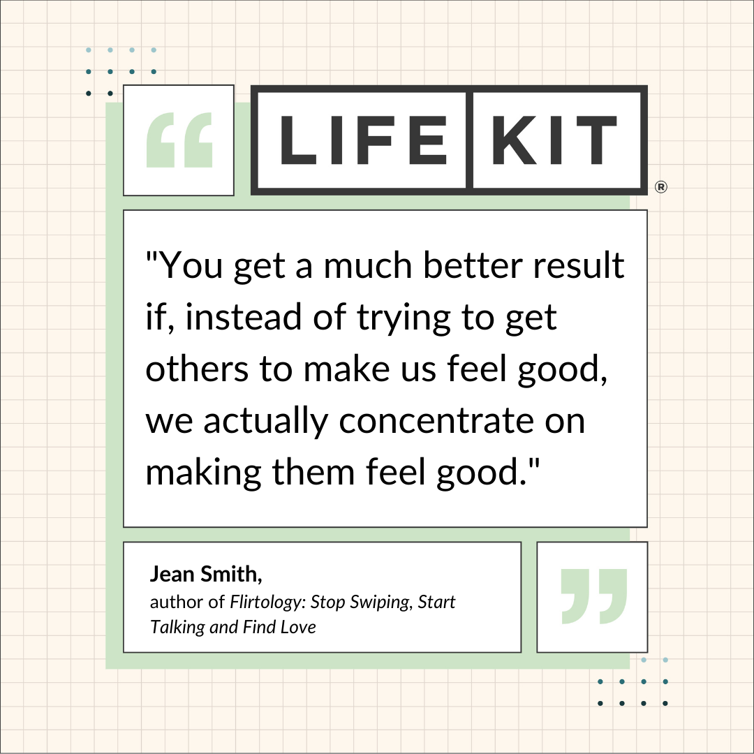 """Life Kit quote card that reads: """"You get a much better result if, instead of trying to get others to make us feel good, we actually concentrate on making them feel good."""" The quote is attributed to Jean Smith, author of Flirtology: Stop Swiping, Start Talking and Find Love"""