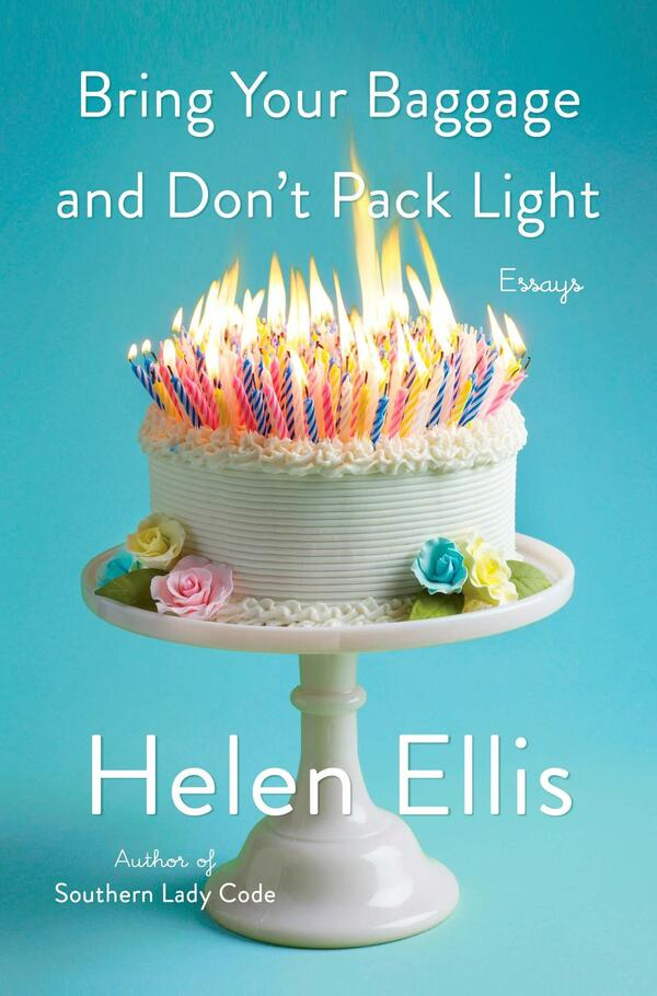 Bring Your Baggage and Don't Pack Light: Essays, Helen Ellis