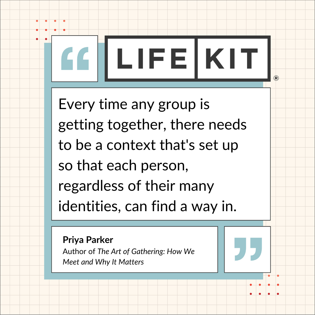 """""""Every time any group is getting together, there needs to be a context that's set up, so that each person, regardless of their many identities, can find a way in,"""" says Priya Parker."""