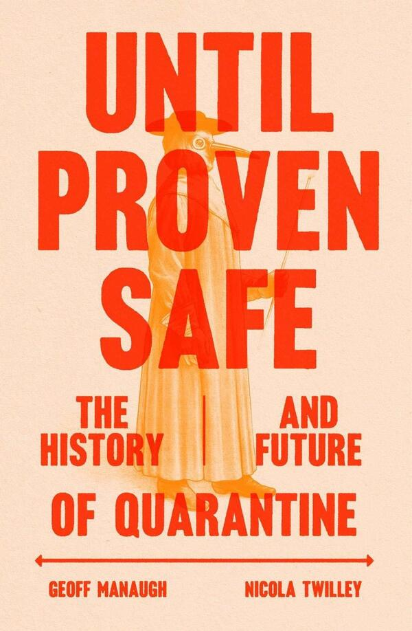 Until Proven Safe: The History and Future of Quarantine, by Geoff Manaugh and Nicola Twilley