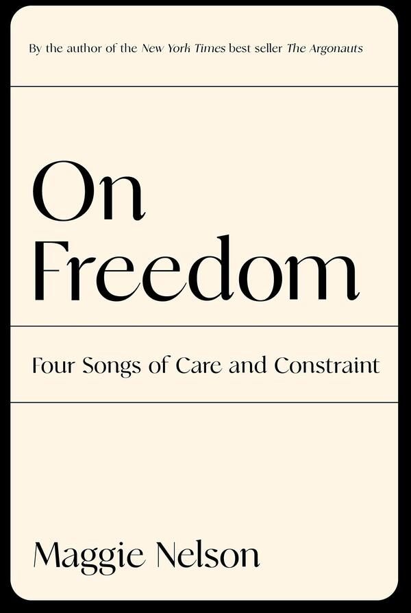 On Freedom: Four Songs of Care and Constraint, by Maggie Nelson