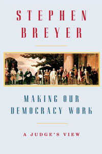 Making Our Democracy Work by Supreme Court Justice Stephen Breyer