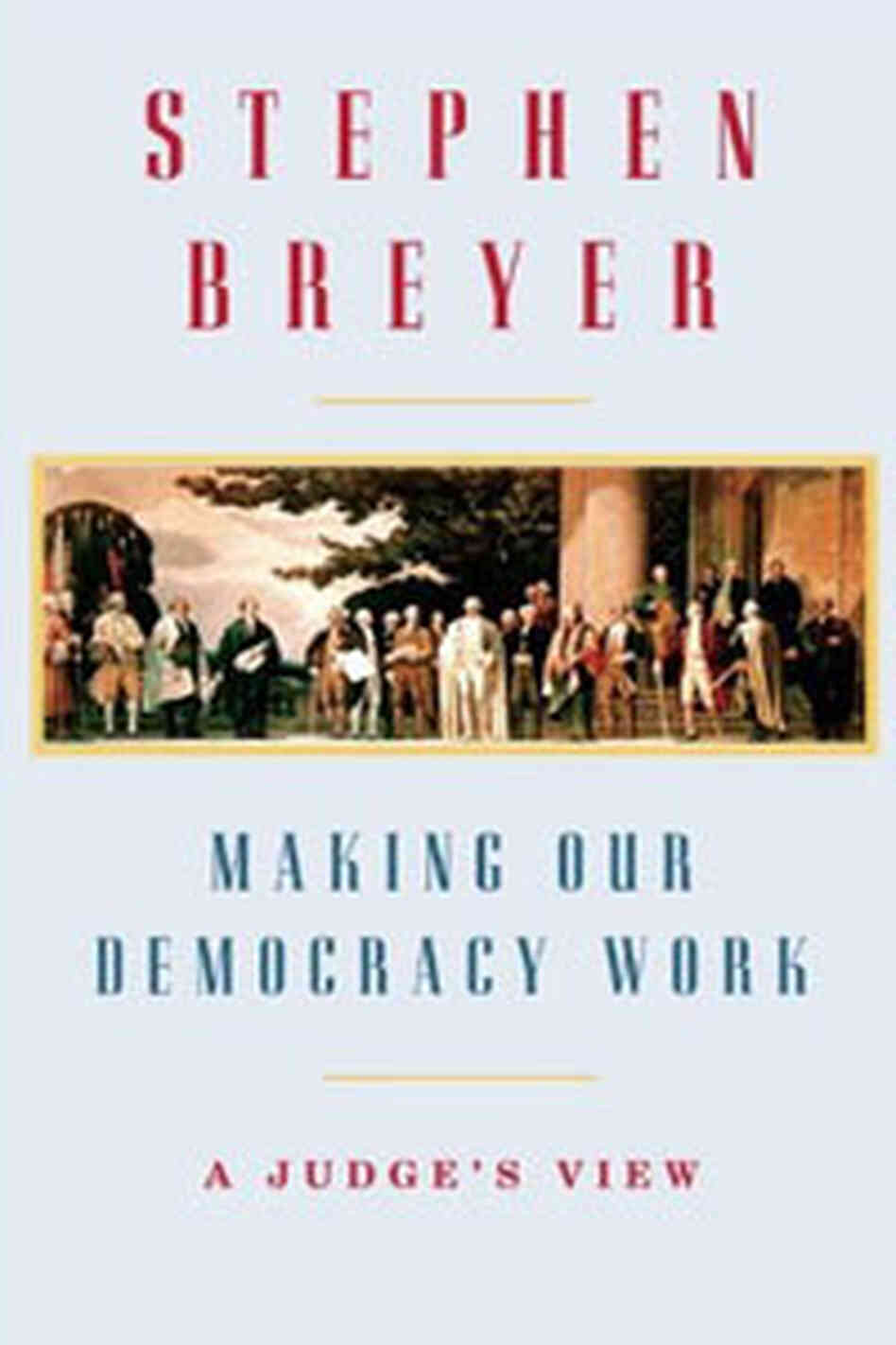 Making Our Democracy Work by Supreme Court Justice Stephen Breyer