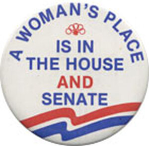 Button Reads: A Woman's Place Is in the House and Senate
