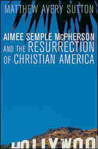 'Aimee Semple McPherson and the Resurrection of Christian America'