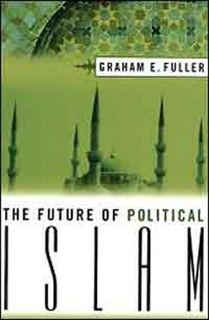 The Future of Political Islam, Graham E. Fuller